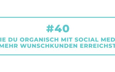 #40 Wie Du organisch mit Social Media mehr Wunschkunden erreichst