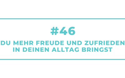 #46 Wie Du mehr Freude und Zufriedenheit in Deinen Alltag bringst