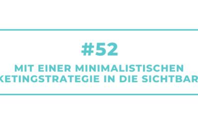 #52 Mit einer minimalistischen Marketingstrategie in die Sichtbarkeit