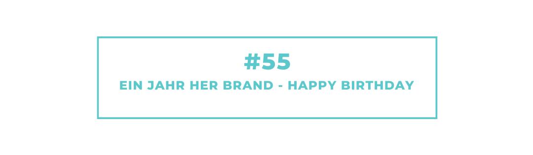 #55 Ein Jahr HER Brand – Happy Birthday