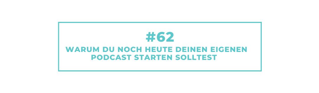 #62 Warum Du noch heute Deinen eigenen Podcast starten solltest